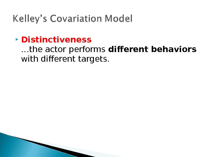 Distinctiveness …the actor performs different behaviors with different targets.