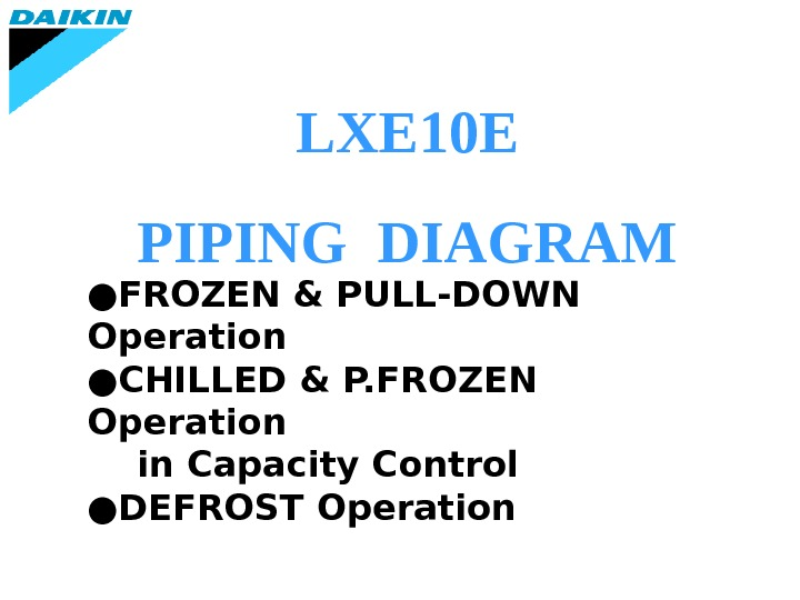 LXE 10 E PIPING DIAGRAM ● FROZEN & PULL-DOWN Operation ● CHILLED & P. FROZEN Operation