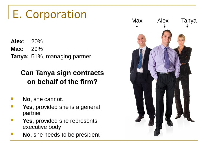 E. Corporation Alex: 20 Max: 29 Tanya: 51, managing partner Can Tanya sign contracts