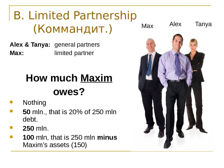 B. Limited Partnership ( Коммандит. ) Alex  & Tanya: general partners Max: