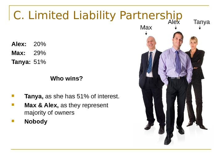 C. Limited Liability Partnership Alex: 20 Max: 29 Tanya: 51 Who wins?  Tanya,