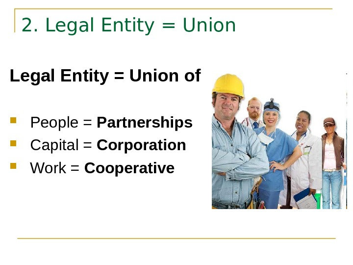 2. Legal Entity = Union of People = Partnerships Capital = Corporation Work =