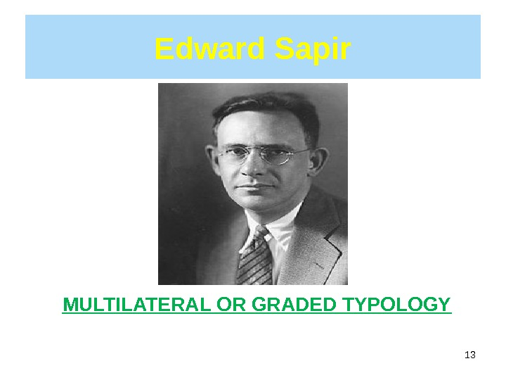 Edward Sapir 13 MULTILATERAL OR GRADED TYPOLOGY