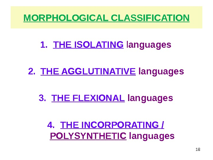 MORPHOLOGICAL CLASSIFICATION 1. THE ISOLATING  l anguages 2. THE AGGLUTINATIVE  languages 3. THE FLEXIONAL
