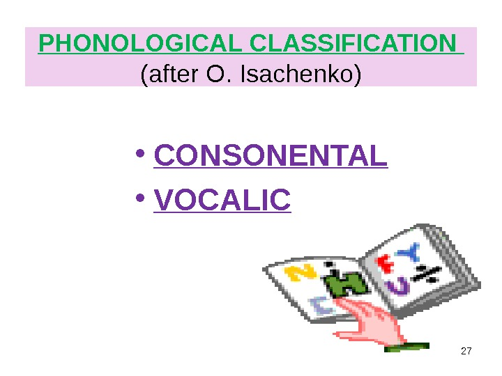 PHONOLOGICAL CLASSIFICATION (after O. Isachenko) • CONSONENTAL • VOCALIC 27