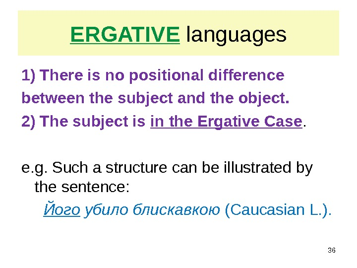 ERGATIVE languages 1) There is no positional difference between the subject and the object.  2)