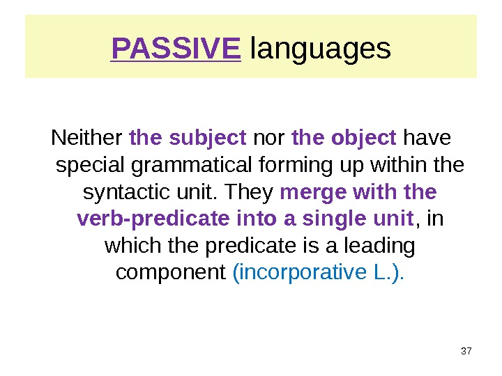 PASSIVE languages Neither the subject nor the object have special grammatical forming up within the syntactic