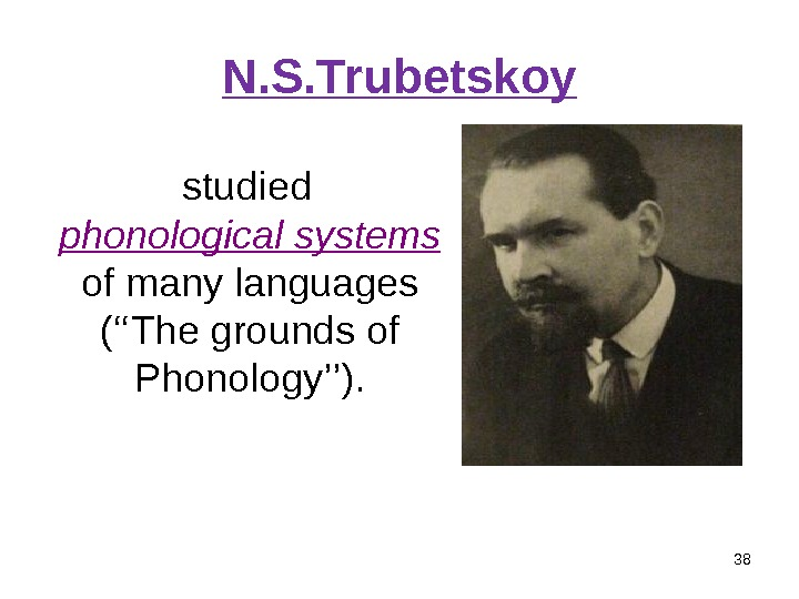N. S. Trubetskoy 38 studied phonological systems  of many languages ( '' The grounds of