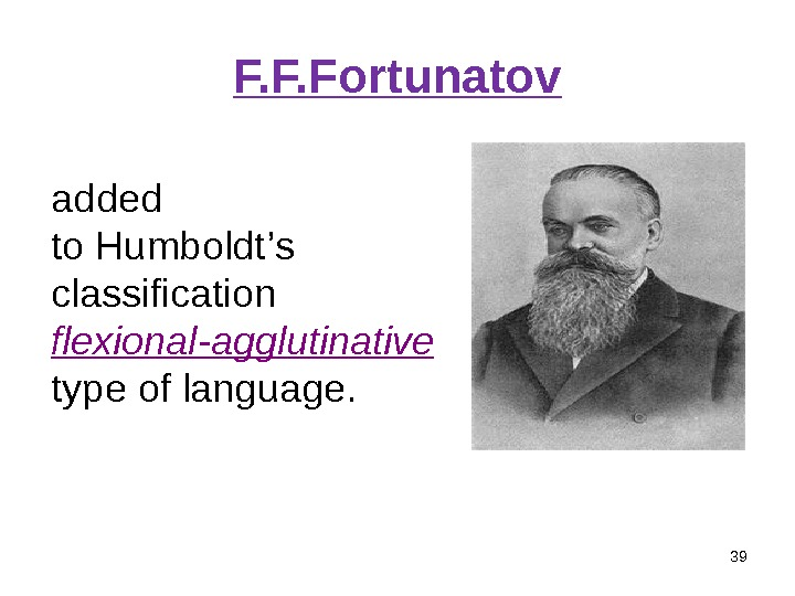 F. F. Fortunatov 39 added to Humboldt ' s classification flexional-agglutinative  type of language.