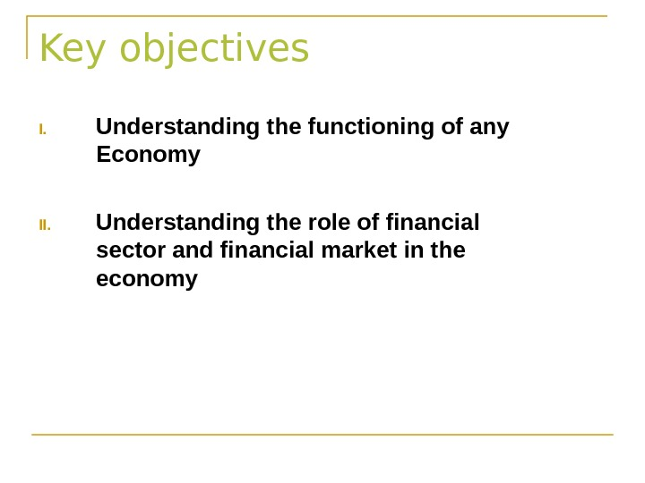 Key objectives I. Understanding the functioning of any Economy II. Understanding the role of financial sector