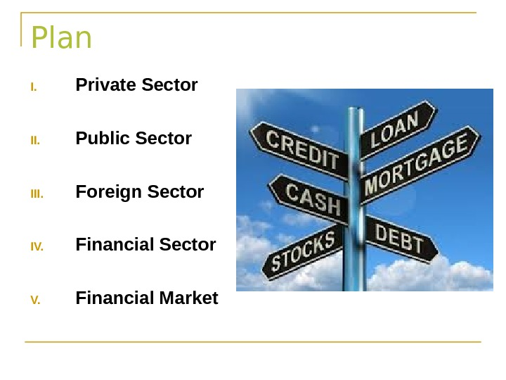 Plan I. Private Sector II. Public Sector III. Foreign Sector IV. Financial Sector V. Financial Market