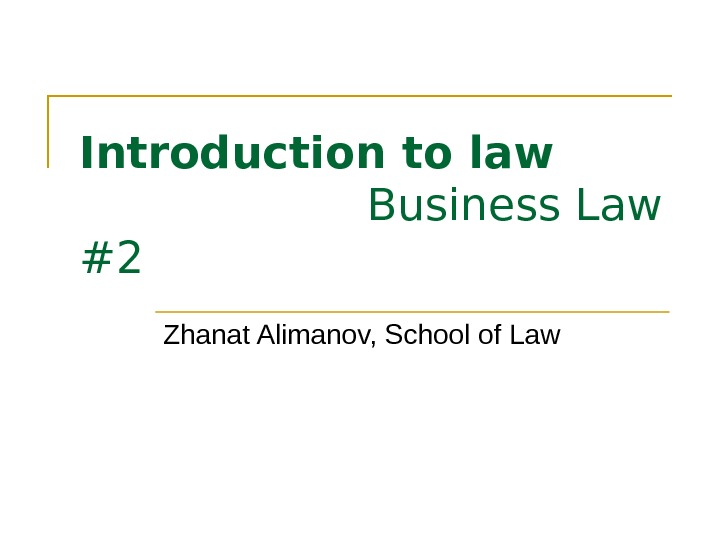 Introduction to law Business Law #2 Zhanat Alimanov, School of Law