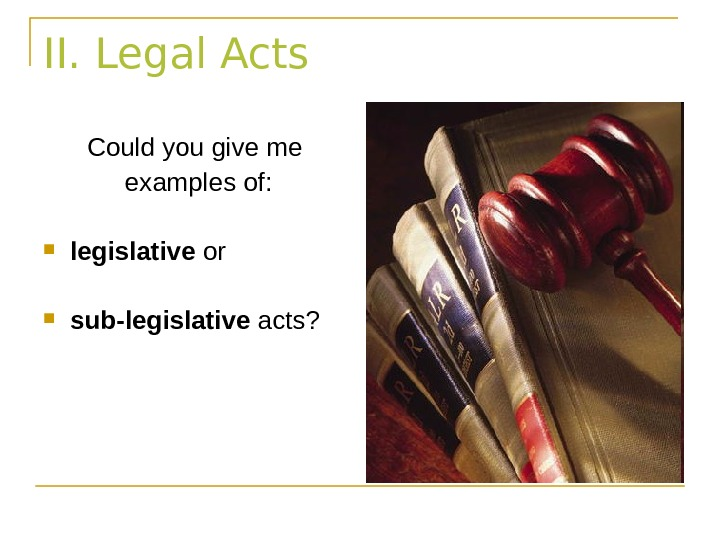II. Legal Acts Could you give me  examples of:  legislative or sub-legislative
