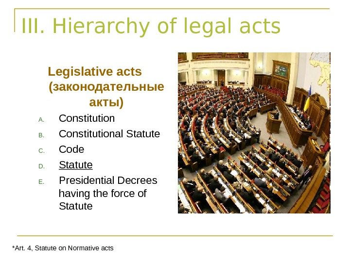 III. Hierarchy of legal acts Legislative acts ( законодательные акты) A. Constitution B. Constitutional