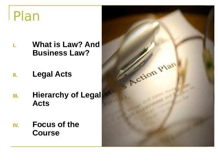 Plan I. What is Law? And Business Law? II. Legal Acts III. Hierarchy of