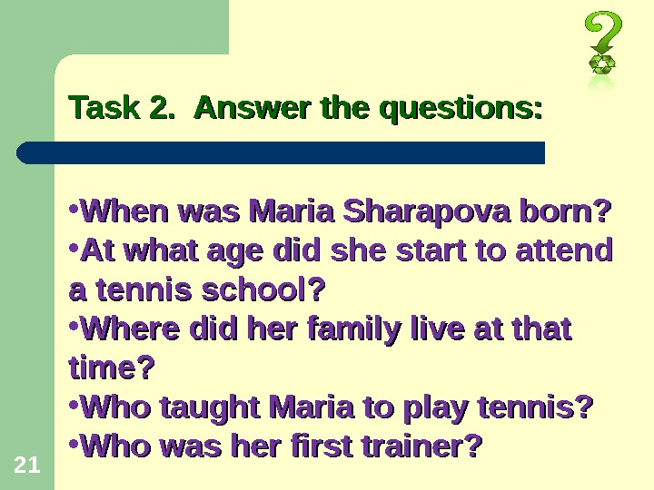 21 Task 2.  Answer the questions:  • When was Maria Sharapova born?  •