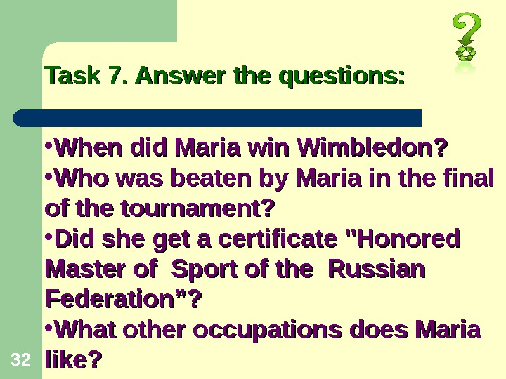 32 Task 7. Answer the questions:  • When did Maria win Wimbledon?  • Who