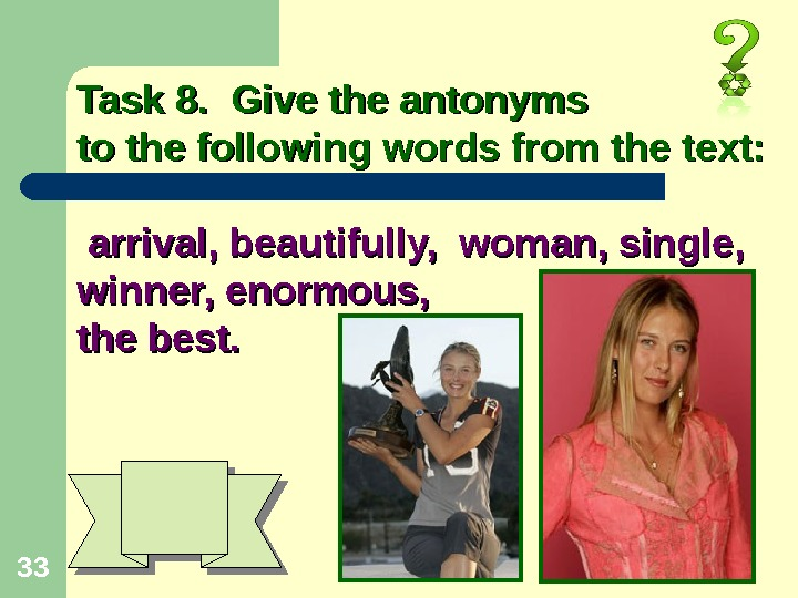 33 Task 8.  Give the antonyms to the following words from the text: arrival, beautifully,