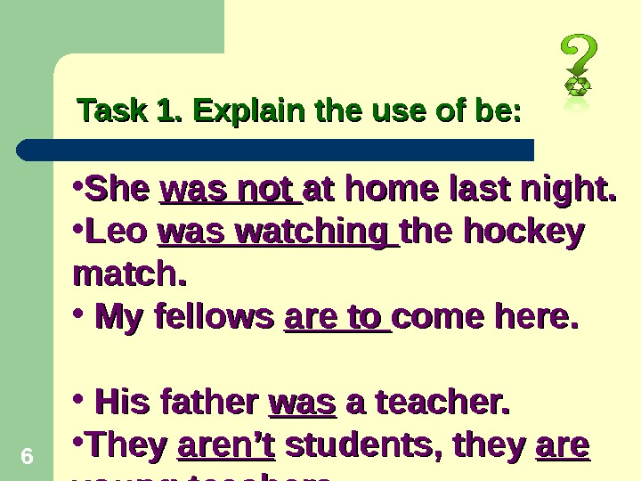 6 Task 1. Explain the use of be:  • She was not at home last