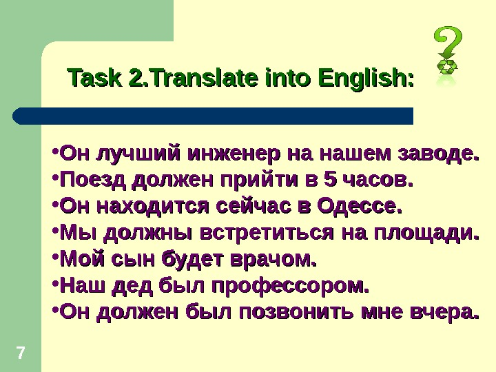 7 Task 2. Translate into English:  • Он лучший инженер на нашем заводе.  •