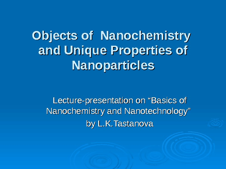 "Objects of Nanochemistry and Unique Properties of Nanoparticles Lecture-presentation on ""Basics of Nanochemistry and Nanotechnology"" by"