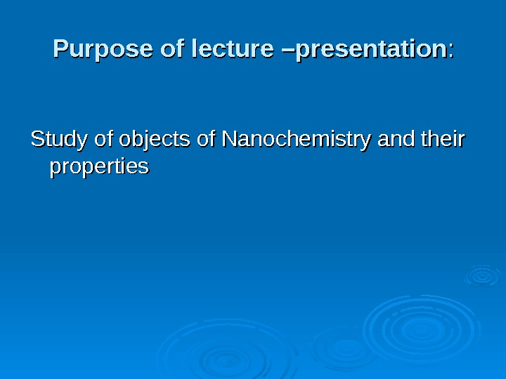 Purpose of lecture  –presentation : : Study of objects of Nanochemistry and their properties