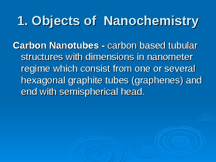 1. Objects of Nanochemistry Carbon  Nanotubes - carbon based tubular structures with dimensions in nanometer