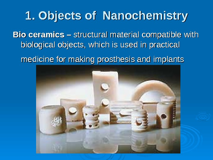 1. Objects of Nanochemistry Bio ceramics – structural material compatible with biological objects, which is used
