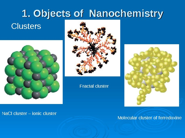 1. Objects of Nanochemistry Clusters Na. Cl cluster – ionic cluster Fractal cluster Molecular cluster of