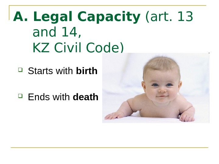 A. Legal Capacity (art. 13 and 14, KZ Civil Code) Starts with birth Ends