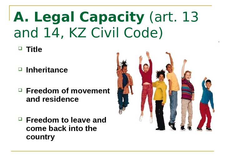 A. Legal Capacity (art. 13 and 14, KZ Civil Code) Title Inheritance Freedom of