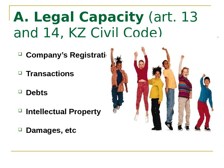 A. Legal Capacity (art. 13 and 14, KZ Civil Code) Company's Registration Transactions Debts