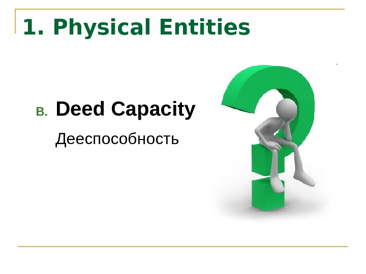 1. Physical Entities B. Deed Capacity Дееспособность