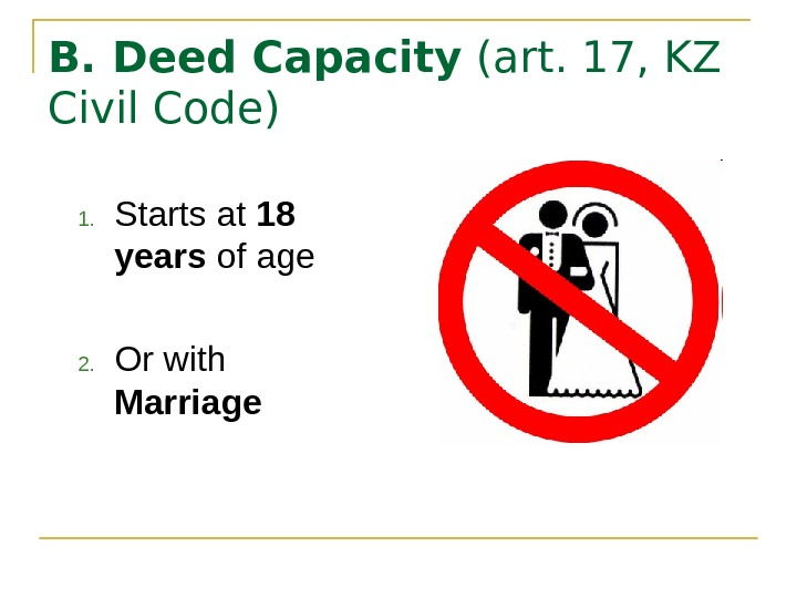 B. Deed Capacity (art. 17, KZ Civil Code) 1. Starts at 18 years of