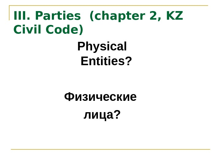 III.  Parties  ( chapter 2, KZ Civil Code) Physical Entities? Физические лица?