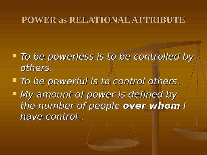 POWER as RELATIONAL ATTRIBUTE To be powerless is to be controlled by others.  To be