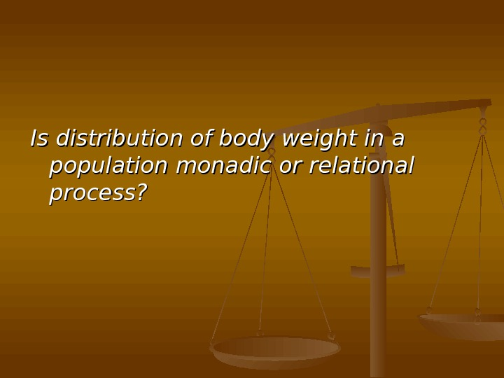 Is distribution of body weight in a population  monadic or relational process?