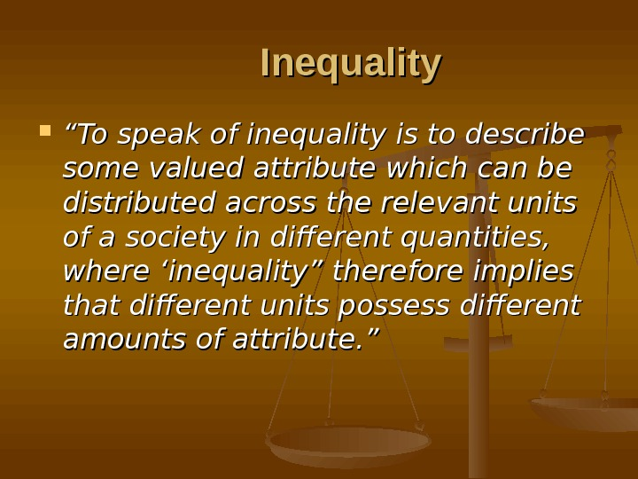 "Inequality """" To speak of inequality is to describe some valued attribute which can be distributed"