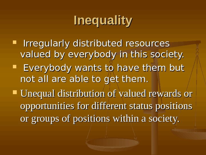 Inequality Irregularly distributed resources valued by everybody in this society. Everybody wants to have them but