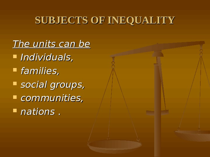 SUBJECTS OF INEQUALITY The units can be Individuals,  families,  social groups,  communities,