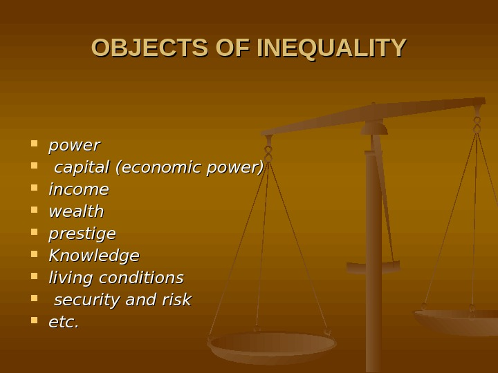 OBJECTS OF INEQUALITY power capital (economic power) income  wealth  prestige  Knowledge living conditions