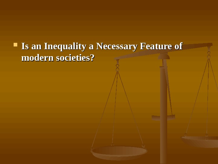 Is an Inequality a Necessary Feature of modern societies?
