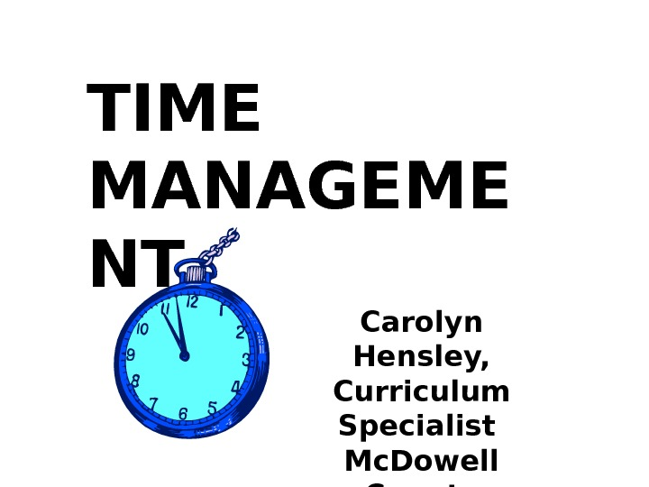 TIME MANAGEME NT Carolyn Hensley, Curriculum Specialist Mc. Dowell County Schools