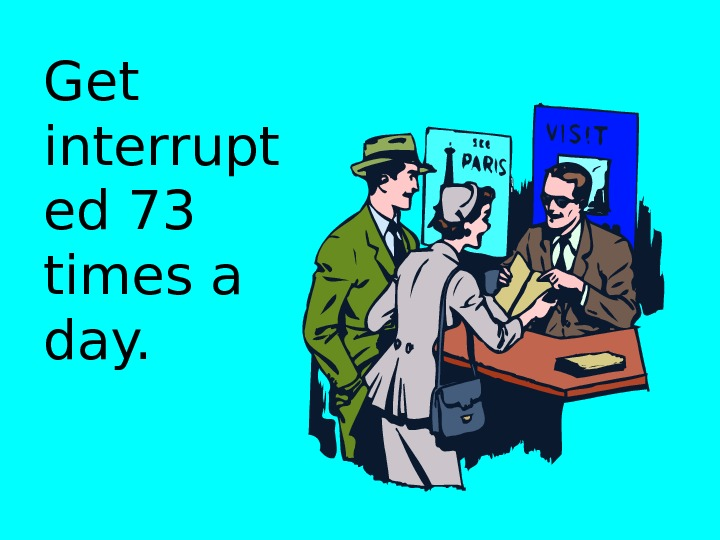 Get interrupt ed 73 times a day.