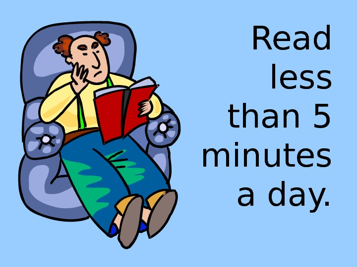 Read less than 5 minutes a day.