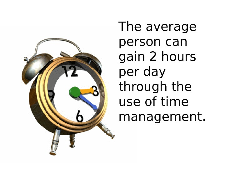 The average person can gain 2 hours per day through the use of time management.