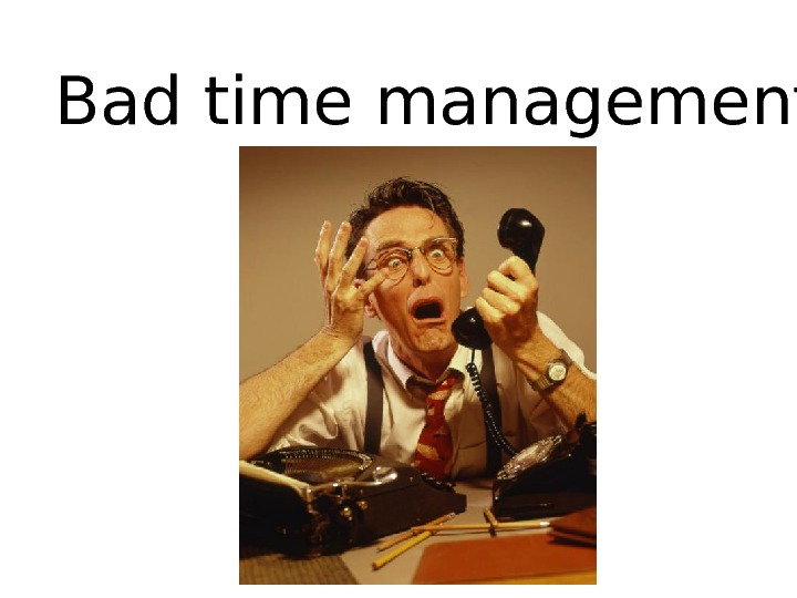 Bad time management = STRESS