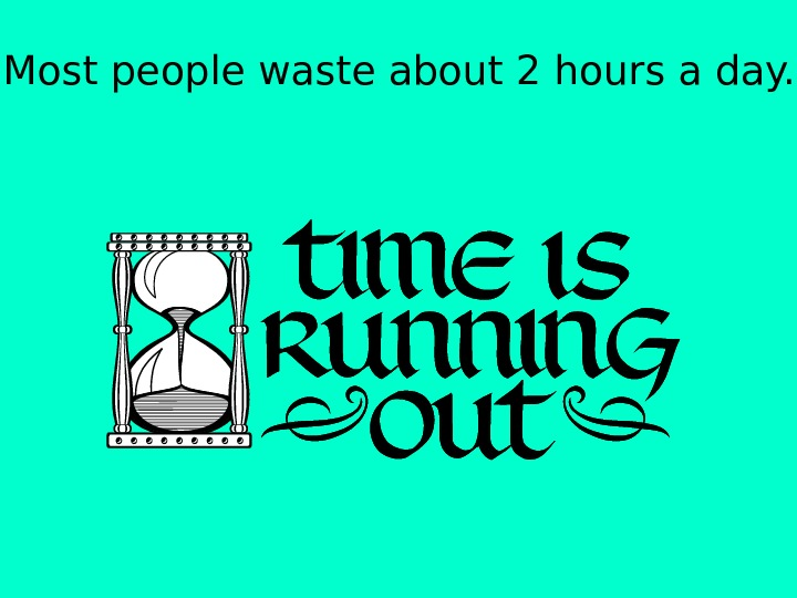 Most people waste about 2 hours a day.