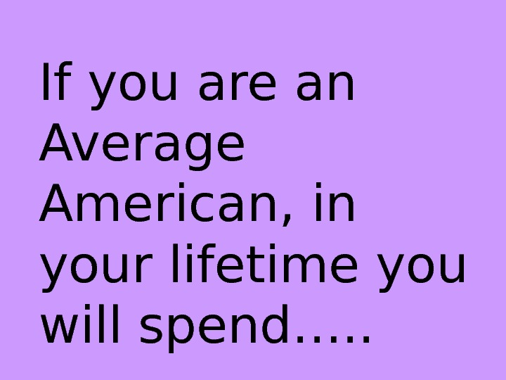 If you are an Average American, in your lifetime you will spend…. .