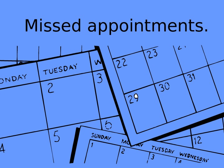 Missed appointments.